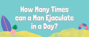 How Many Times can a Man Ejaculate in a Day